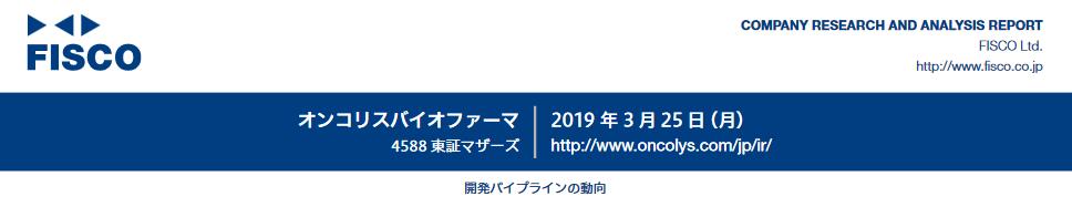 4588 - オンコリスバイオファーマ(株)  その件で、企業調査レポート「オンコリスバイオファーマ」- FISCO 2019/3/25  htt